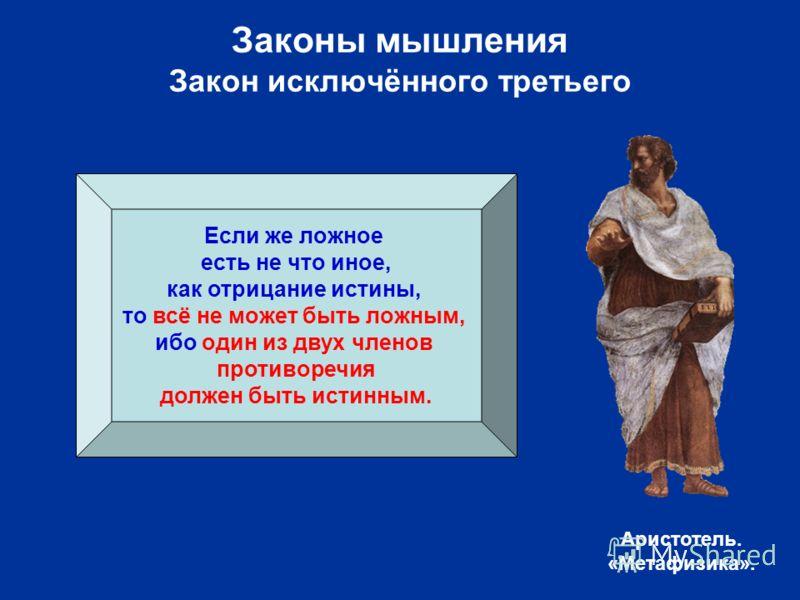 Если же ложное есть не что иное, как отрицание истины, то всё не может быть ложным, ибо один из двух членов противоречия должен быть истинным. Аристотель. «Метафизика».