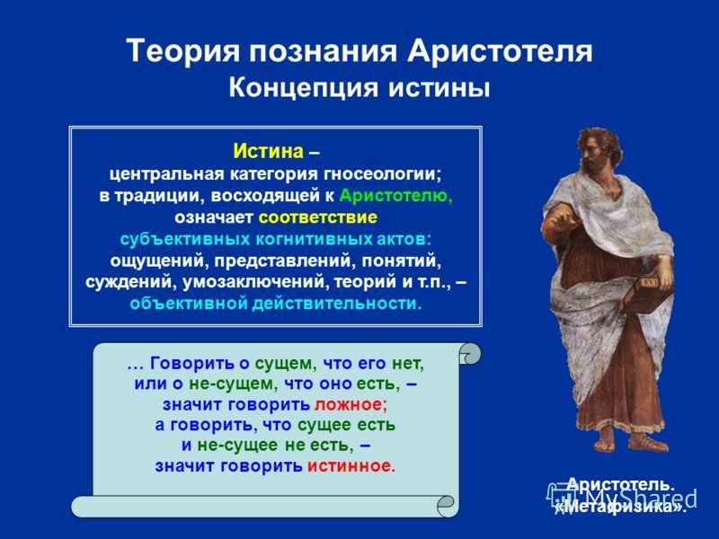 Теория познания Аристотеля Концепция истины … Говорить о сущем, что его нет, или о не-сущем, что оно есть, – значит говорить ложное; а говорить, что сущее есть и не-сущее не есть, – значит говорить истинное. Аристотель. «Метафизика». Истина – централ