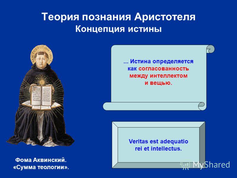 Теория познания Аристотеля Концепция истины... Истина определяется как согласованность между интеллектом и вещью. Фома Аквинский. «Сумма теологии». Veritas est adequatio rei et intellectus.