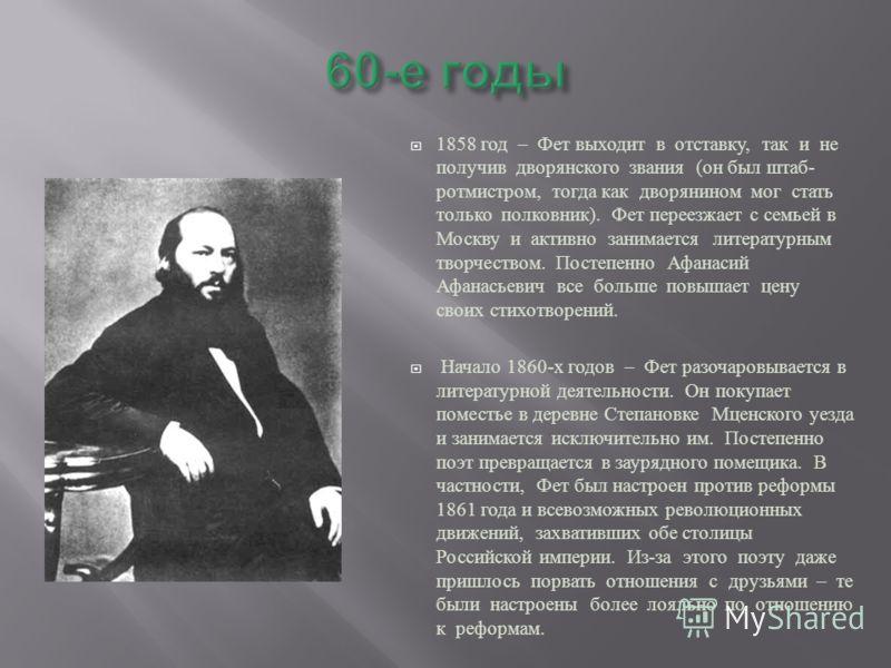 1858 год – Фет выходит в отставку, так и не получив дворянского звания ( он был штаб - ротмистром, тогда как дворянином мог стать только полковник ). Фет переезжает с семьей в Москву и активно занимается литературным творчеством. Постепенно Афанасий
