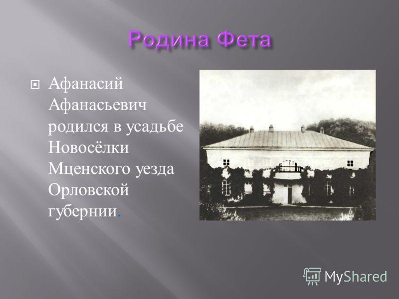 Афанасий Афанасьевич родился в усадьбе Новосёлки Мценского уезда Орловской губернии.