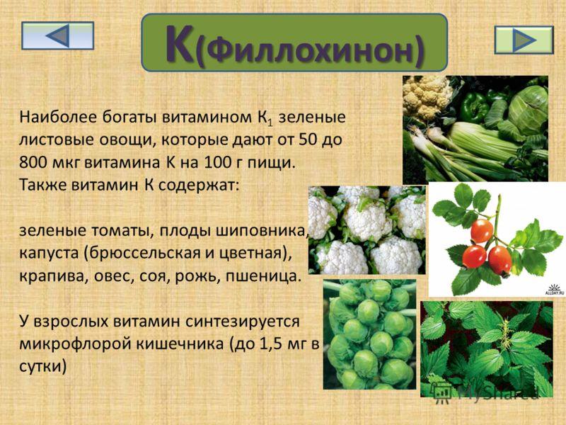 KKKK (((( ФФФФ ииии лллл лллл оооо хххх ииии нннн оооо нннн )))) Наиболее богаты витамином К 1 зеленые листовые овощи, которые дают от 50 до 800 мкг витамина K на 100 г пищи. Также витамин К содержат: зеленые томаты, плоды шиповника, капуста (брюссел