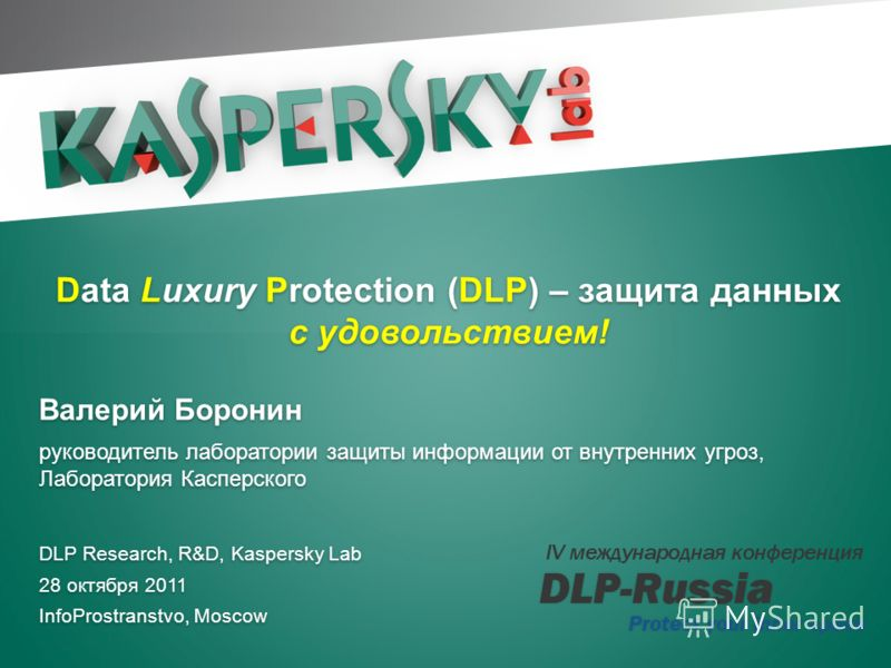 Data Luxury Protection, Валерий Боронин, ЛК 28 октября 2011 Click to edit Master title style Click to edit Master text styles DLP Research, R&D, Kaspersky Lab 28 октября 2011 InfoProstranstvo, Moscow DLP Research, R&D, Kaspersky Lab 28 октября 2011 I