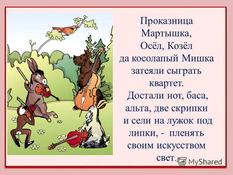 Проказница Мартышка, Осёл, Козёл да косолапый Мишка затеяли сыграть квартет. Достали нот, баса, альта, две скрипки и сели на лужок под липки, - пленять своим искусством свет.