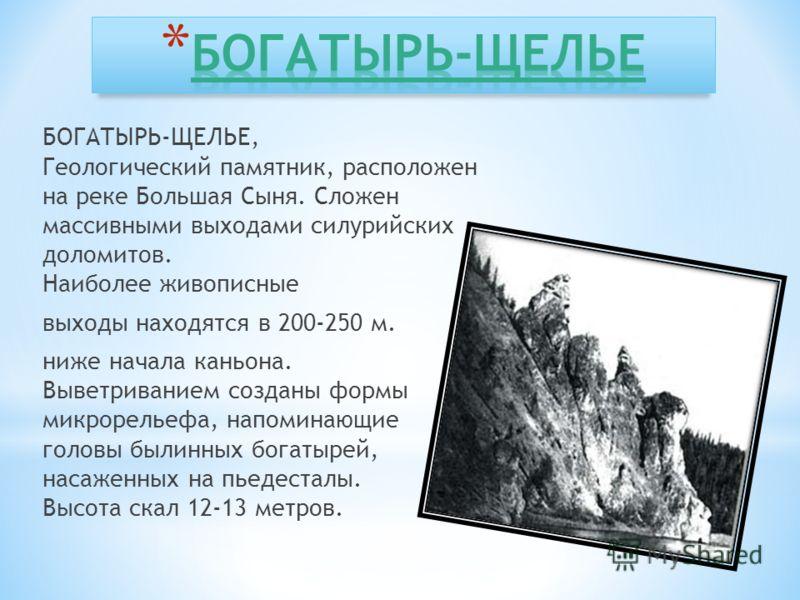БОГАТЫРЬ-ЩЕЛЬЕ, Геологический памятник, расположен на реке Большая Сыня. Сложен массивными выходами силурийских доломитов. Наиболее живописные выходы находятся в 200-250 м. ниже начала каньона. Выветриванием созданы формы микрорельефа, напоминающие г