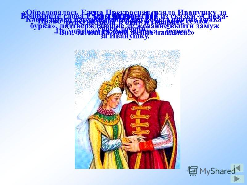 Задание 10 По мотивам сказки «Сивка – бурка» Какое право нарушил царь, когда был против брака своей дочери? Право на вступление в брак и создание семьи. Вспомните слова Елены Прекрасной из сказки «Сивка- бурка», подтверждающие ее желание выйти замуж