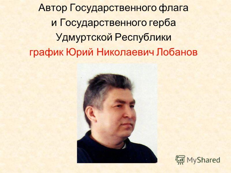 Автор Государственного флага и Государственного герба Удмуртской Республики график Юрий Николаевич Лобанов