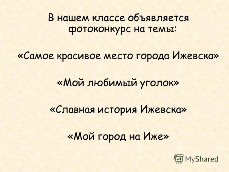 В нашем классе объявляется фотоконкурс на темы: «Самое красивое место города Ижевска» «Мой любимый уголок» «Славная история Ижевска» «Мой город на Иже»