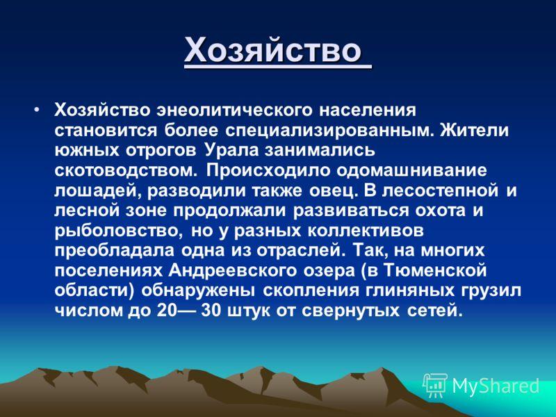 Хозяйство Хозяйство энеолитического населения становится более специализированным. Жители южных отрогов Урала занимались скотоводством. Происходило одомашнивание лошадей, разводили также овец. В лесостепной и лесной зоне продолжали развиваться охота