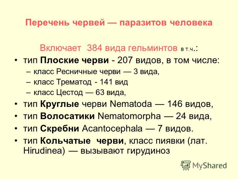 Перечень червей паразитов человека Включает 384 вида гельминтов в т.ч.: тип Плоские черви - 207 видов, в том числе: –класс Ресничные черви 3 вида, –класс Трематод - 141 вид –класс Цестод 63 вида, тип Круглые черви Nematoda 146 видов, тип Волосатики N