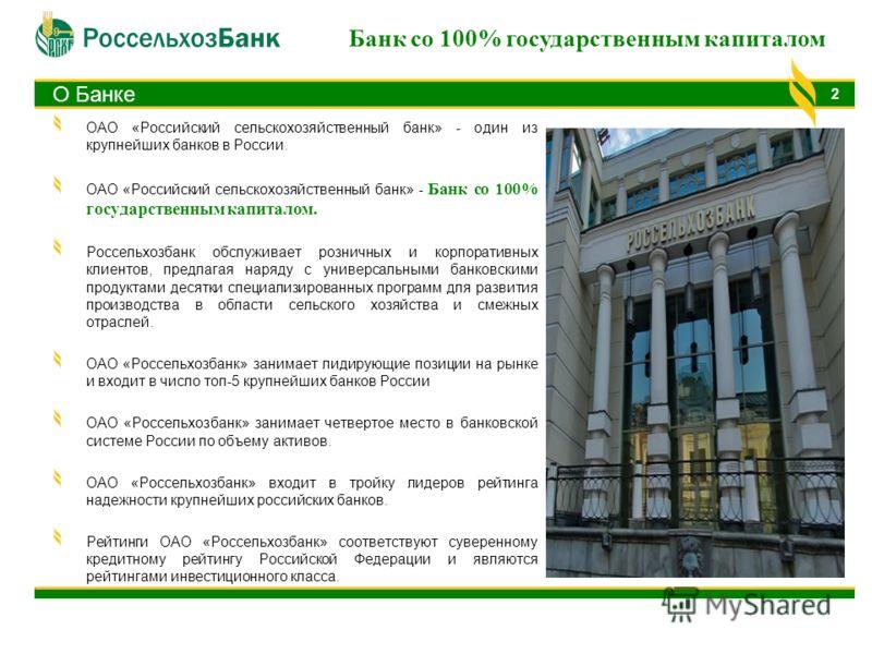 О Банке ОАО «Российский сельскохозяйственный банк» - один из крупнейших банков в России. ОАО «Российский сельскохозяйственный банк» - Банк со 100% государственным капиталом. Россельхозбанк обслуживает розничных и корпоративных клиентов, предлагая нар