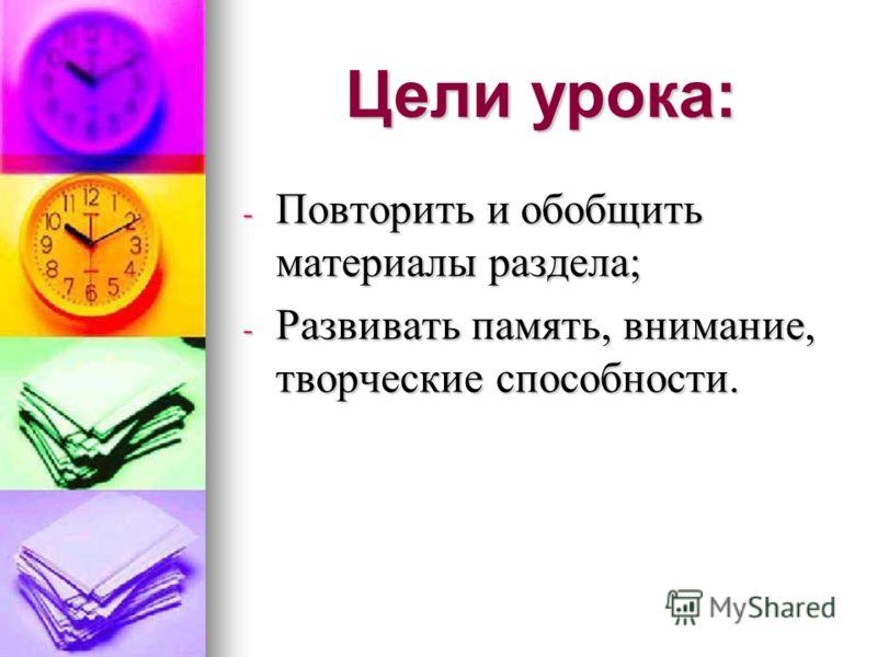 Цели урока: - Повторить и обобщить материалы раздела; - Развивать память, внимание, творческие способности.