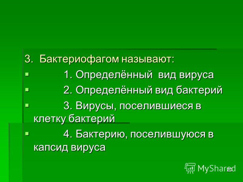 20 3. Бактериофагом называют: 1. Определённый вид вируса 1. Определённый вид вируса 2. Определённый вид бактерий 2. Определённый вид бактерий 3. Вирусы, поселившиеся в клетку бактерий 3. Вирусы, поселившиеся в клетку бактерий 4. Бактерию, поселившуюс