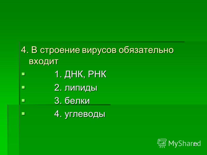 21 4. В строение вирусов обязательно входит 1. ДНК, РНК 1. ДНК, РНК 2. липиды 2. липиды 3. белки 3. белки 4. углеводы 4. углеводы