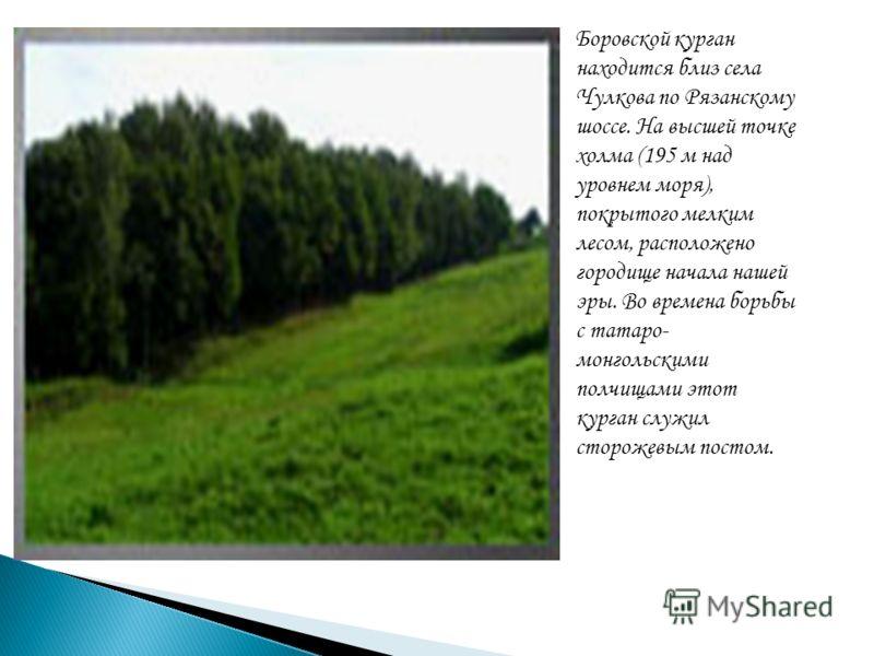 Боровской курган находится близ села Чулкова по Рязанскому шоссе. На высшей точке холма (195 м над уровнем моря), покрытого мелким лесом, расположено городище начала нашей эры. Во времена борьбы с татаро- монгольскими полчищами этот курган служил сто