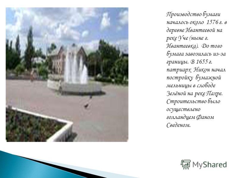Производство бумаги началось около 1576 г. в деревне Ивантеевой на реке Уче (ныне г. Ивантеевка). До того бумага завозилась из-за границы. В 1655 г. патриарх Никон начал постройку бумажной мельницы в слободе Зелёной на реке Пахре. Строительство было