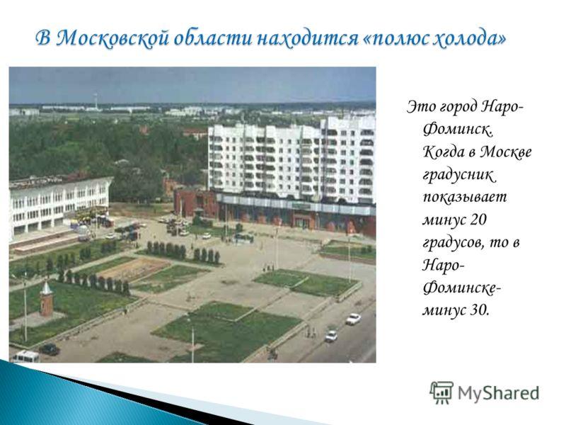 Это город Наро- Фоминск. Когда в Москве градусник показывает минус 20 градусов, то в Наро- Фоминске- минус 30.