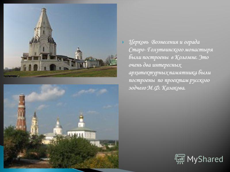 Церковь Вознесения и ограда Старо- Голутвинского монастыря были построены в Коломне. Это очень два интересных архитектурных памятника были построены по проектам русского зодчего М.Ф. Казакова.