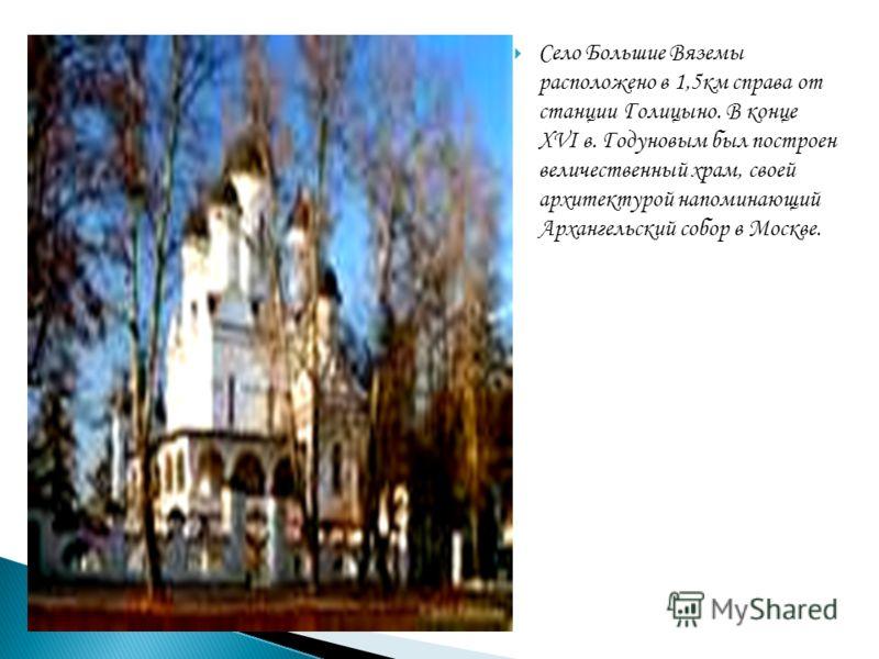 Село Большие Вяземы расположено в 1,5км справа от станции Голицыно. В конце XVI в. Годуновым был построен величественный храм, своей архитектурой напоминающий Архангельский собор в Москве.