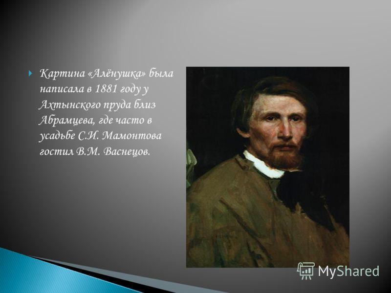 Картина «Алёнушка» была написала в 1881 году у Ахтынского пруда близ Абрамцева, где часто в усадьбе С.И. Мамонтова гостил В.М. Васнецов.