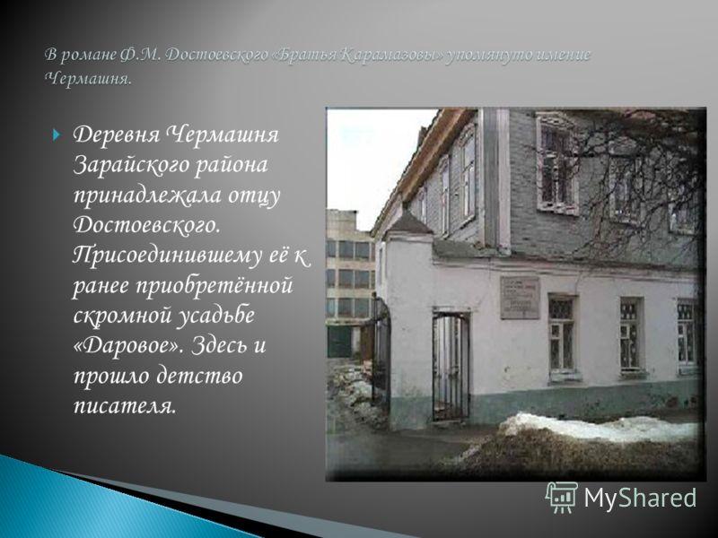 Деревня Чермашня Зарайского района принадлежала отцу Достоевского. Присоединившему её к ранее приобретённой скромной усадьбе «Даровое». Здесь и прошло детство писателя.