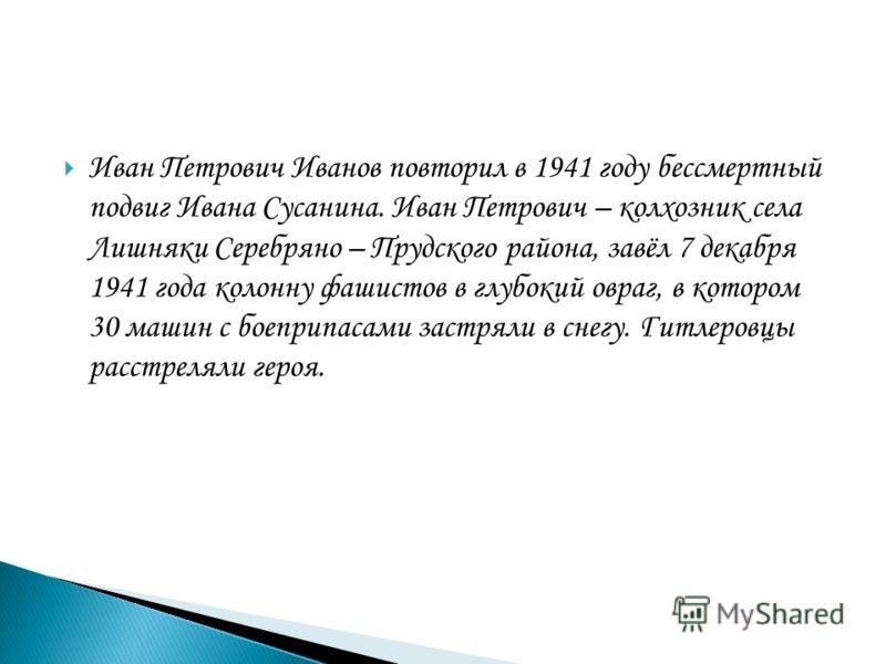 Иван Петрович Иванов повторил в 1941 году бессмертный подвиг Ивана Сусанина. Иван Петрович – колхозник села Лишняки Серебряно – Прудского района, завёл 7 декабря 1941 года колонну фашистов в глубокий овраг, в котором 30 машин с боеприпасами застряли