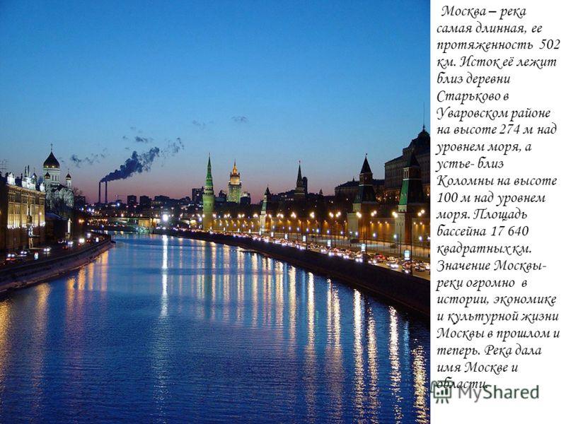 Москва – река самая длинная, ее протяженность 502 км. Исток её лежит близ деревни Старьково в Уваровском районе на высоте 274 м над уровнем моря, а устье- близ Коломны на высоте 100 м над уровнем моря. Площадь бассейна 17 640 квадратных км. Значение