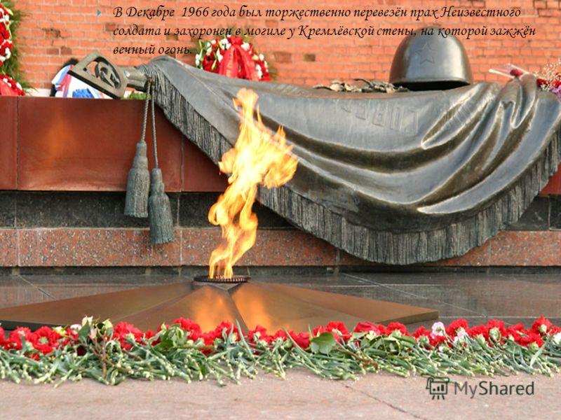 В Декабре 1966 года был торжественно перевезён прах Неизвестного солдата и захоронен в могиле у Кремлёвской стены, на которой зажжён вечный огонь.