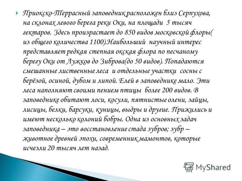 Приокско-Террасный заповедник расположен близ Серпухова, на склонах левого берега реки Оки, на площади 5 тысяч гектаров. Здесь произрастает до 850 видов московской флоры( из общего количества 1100).Наибольший научный интерес представляет редкая степн