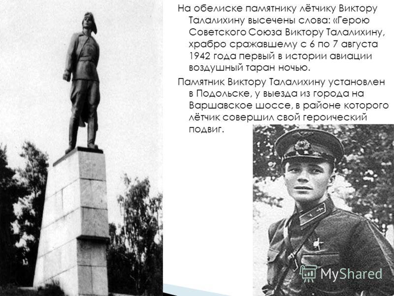 На обелиске памятнику лётчику Виктору Талалихину высечены слова: «Герою Советского Союза Виктору Талалихину, храбро сражавшему с 6 по 7 августа 1942 года первый в истории авиации воздушный таран ночью. Памятник Виктору Талалихину установлен в Подольс