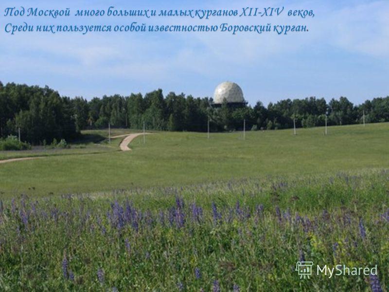 Под Москвой много больших и малых курганов XII-XIV веков, Среди них пользуется особой известностью Боровский курган.