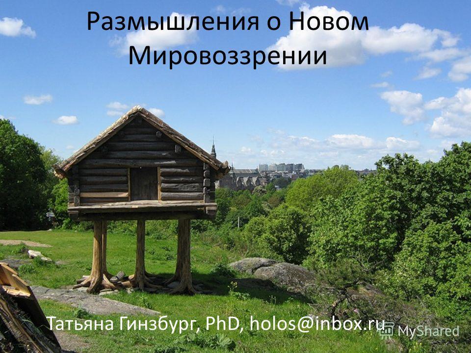Размышления о Новом Мировоззрении Татьяна Гинзбург, PhD, holos@inbox.ru