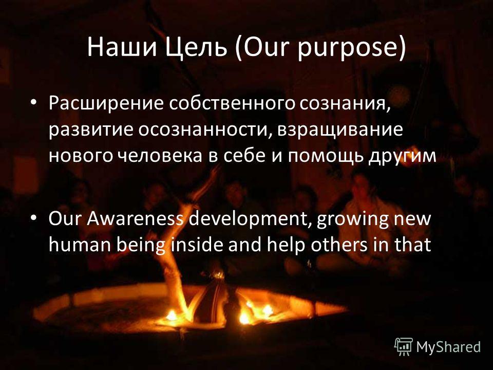 Наши Цель (Our purpose) Расширение собственного сознания, развитие осознанности, взращивание нового человека в себе и помощь другим Our Awareness development, growing new human being inside and help others in that