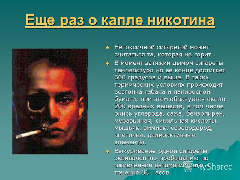 Еще раз о капле никотина Еще раз о капле никотина Нетоксичной сигаретой может считаться та, которая не горит. Нетоксичной сигаретой может считаться та, которая не горит. В момент затяжки дымом сигареты температура на ее конце достигает 600 градусов и