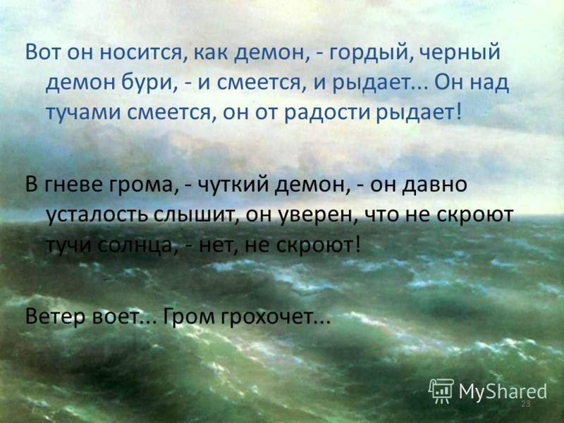Всё мрачней и ниже тучи опускаются над морем, и поют, и рвутся волны к высоте навстречу грому. Гром грохочет. В пене гнева стонут волны, с ветром споря. Вот охватывает ветер стаи волн объятьем крепким и бросает их с размаху в дикой злобе на утесы, ра