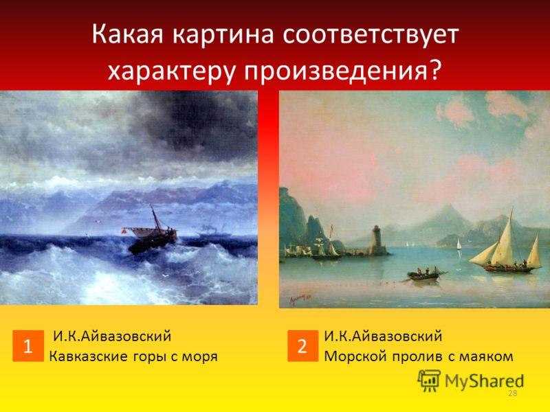 Какая картина соответствует характеру произведения? И.К.Айвазовский Черное море А.И.Куинджи Море 1 2 27