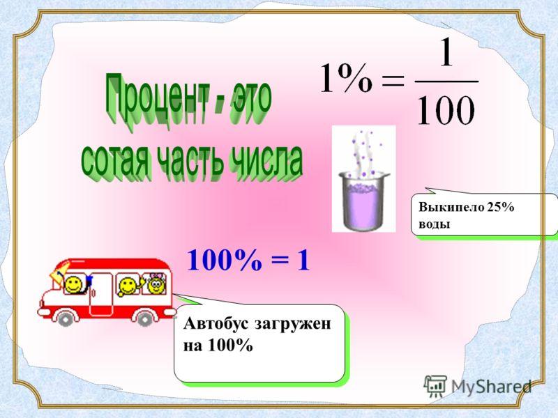 Выкипело 25% воды 100% = 1 Автобус загружен на 100%