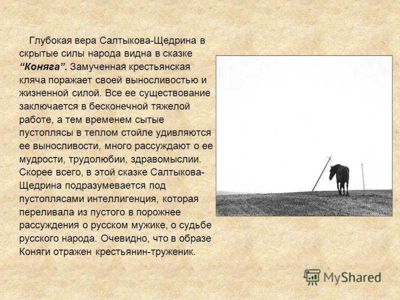 Глубокая вера Салтыкова-Щедрина в скрытые силы народа видна в сказке Коняга. Замученная крестьянская кляча поражает своей выносливостью и жизненной силой. Все ее существование заключается в бесконечной тяжелой работе, а тем временем сытые пустоплясы