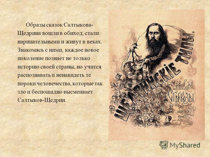 Образы сказок Салтыкова- Щедрина вошли в обиход, стали нарицательными и живут в веках. Знакомясь с ними, каждое новое поколение познает не только историю своей страны, но учится распознавать и ненавидеть те пороки человечества, которые так зло и бесп