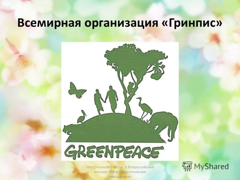 Всемирная организация «Гринпис» http://www.deti-66.ru/ II Всероссийский конкурс «Моя педагогическая инициатива»