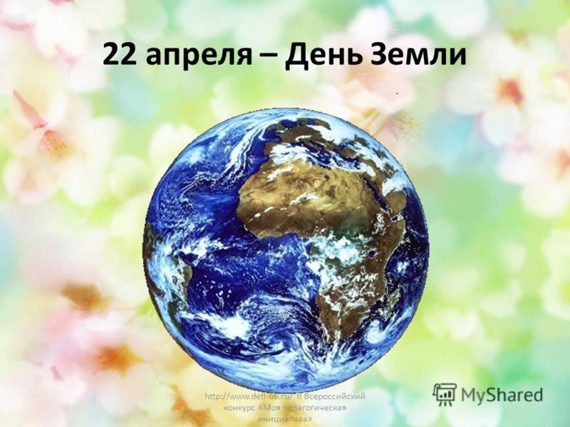 22 апреля – День Земли http://www.deti-66.ru/ II Всероссийский конкурс «Моя педагогическая инициатива»