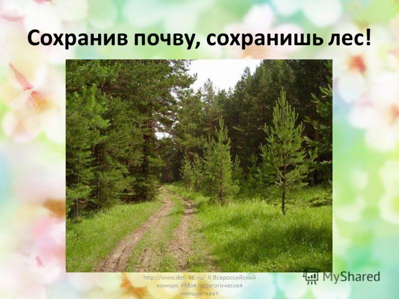 Сохранив почву, сохранишь лес! http://www.deti-66.ru/ II Всероссийский конкурс «Моя педагогическая инициатива»