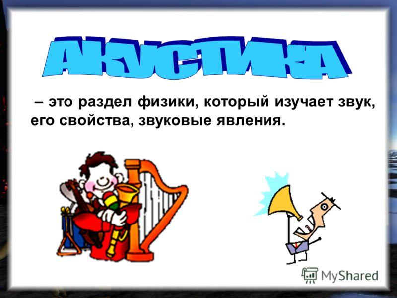 – это раздел физики, который изучает звук, его свойства, звуковые явления.