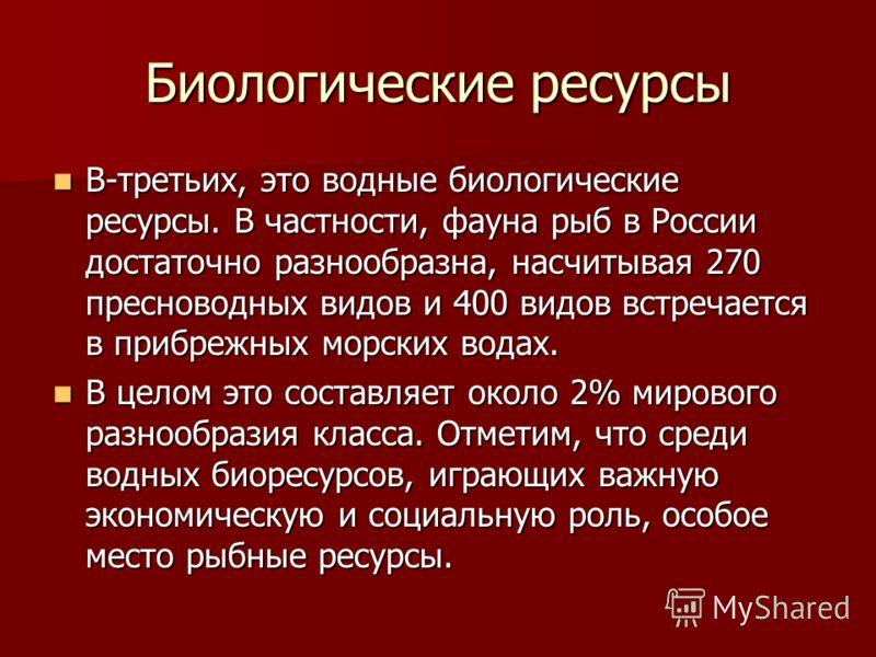 Биологические ресурсы В-третьих, это водные биологические ресурсы. В частности, фауна рыб в России достаточно разнообразна, насчитывая 270 пресноводных видов и 400 видов встречается в прибрежных морских водах. В-третьих, это водные биологические ресу