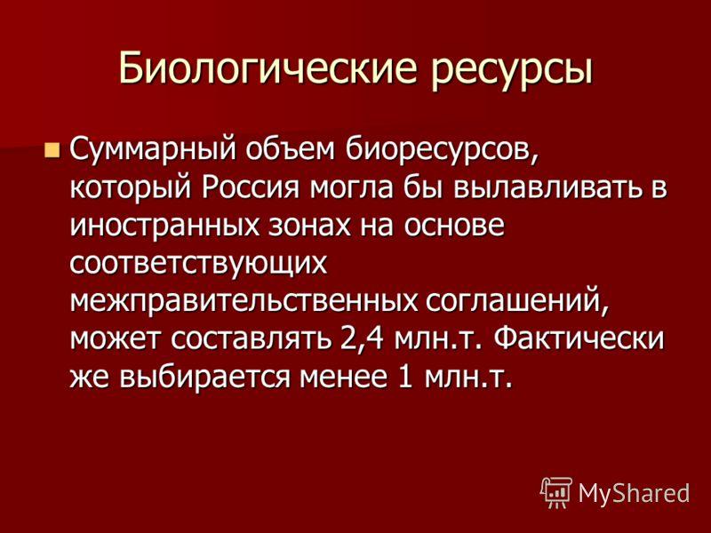 Биологические ресурсы Суммарный объем биоресурсов, который Россия могла бы вылавливать в иностранных зонах на основе соответствующих межправительственных соглашений, может составлять 2,4 млн.т. Фактически же выбирается менее 1 млн.т. Суммарный объем
