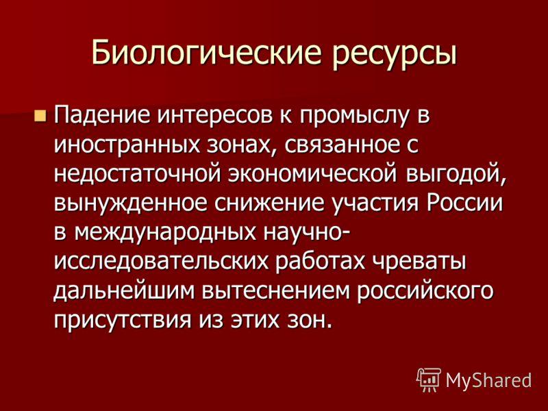 Биологические ресурсы Падение интересов к промыслу в иностранных зонах, связанное с недостаточной экономической выгодой, вынужденное снижение участия России в международных научно- исследовательских работах чреваты дальнейшим вытеснением российского