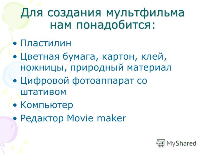 Для создания мультфильма нам понадобится: Пластилин Цветная бумага, картон, клей, ножницы, природный материал Цифровой фотоаппарат со штативом Компьютер Редактор Movie maker