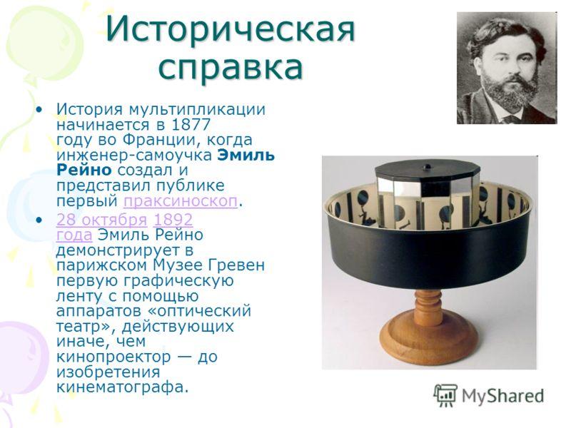 Историческая справка История мультипликации начинается в 1877 году во Франции, когда инженер-самоучка Эмиль Рейно создал и представил публике первый праксиноскоп. праксиноскоп 28 октября 1892 года Эмиль Рейно демонстрирует в парижском Музее Гревен пе