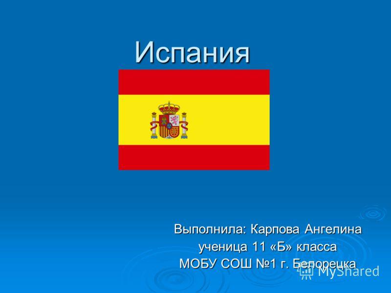 Испания Выполнила: Карпова Ангелина ученица 11 «Б» класса МОБУ СОШ 1 г. Белорецка