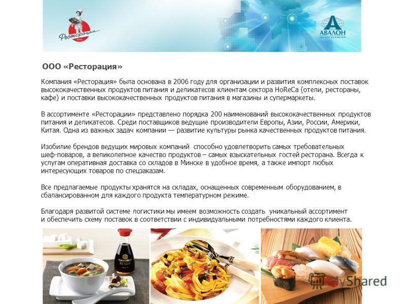 Компания «Ресторация» была основана в 2006 году для организации и развития комплексных поставок высококачественных продуктов питания и деликатесов клиентам сектора HoReCa (отели, рестораны, кафе) и поставки высококачественных продуктов питания в мага
